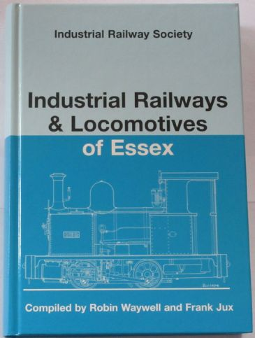 Industrial Railways and Locomotives of Essex, by Robin Waywell and Frank Jux